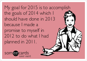 my-goal-for-2015-is-to-accomplish-the-goals-of-2014-which-i-should-have-done-in-2013-because-i-made-a-promise-to-myself-in-2012-to-do-what-i-had-planned-in-2011-3dbd9